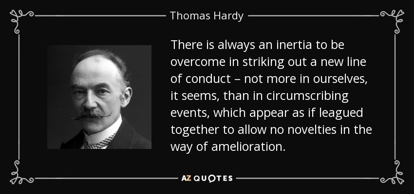 Thomas Hardy Quote There Is Always An Inertia To Be Overcome In