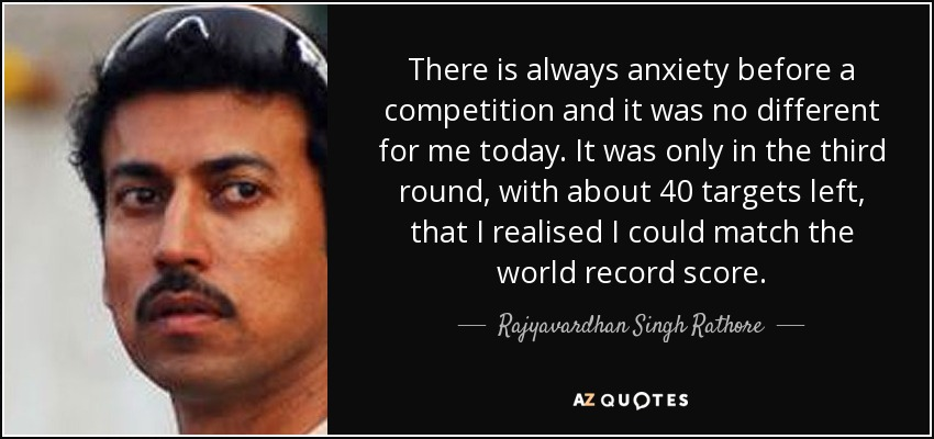 There is always anxiety before a competition and it was no different for me today. It was only in the third round, with about 40 targets left, that I realised I could match the world record score. - Rajyavardhan Singh Rathore