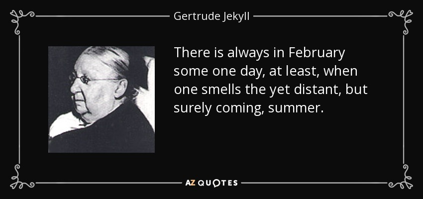 There is always in February some one day, at least, when one smells the yet distant, but surely coming, summer. - Gertrude Jekyll