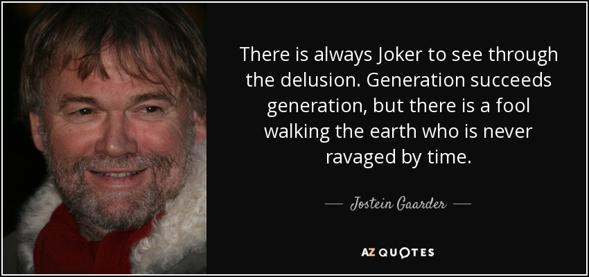 There is always Joker to see through the delusion. Generation succeeds generation, but there is a fool walking the earth who is never ravaged by time. - Jostein Gaarder