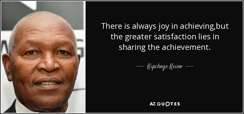 There is always joy in achieving ,but the greater satisfaction lies in sharing the achievement. - Kipchoge Keino