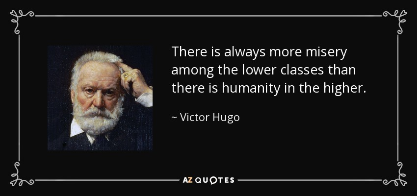 There is always more misery among the lower classes than there is humanity in the higher. - Victor Hugo