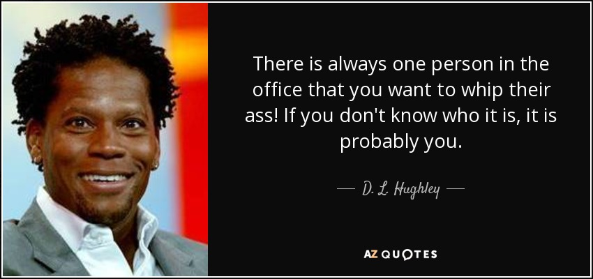 There is always one person in the office that you want to whip their ass! If you don't know who it is, it is probably you. - D. L. Hughley