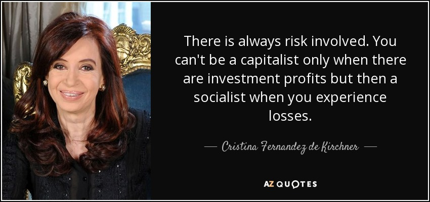 There is always risk involved. You can't be a capitalist only when there are investment profits but then a socialist when you experience losses. - Cristina Fernandez de Kirchner