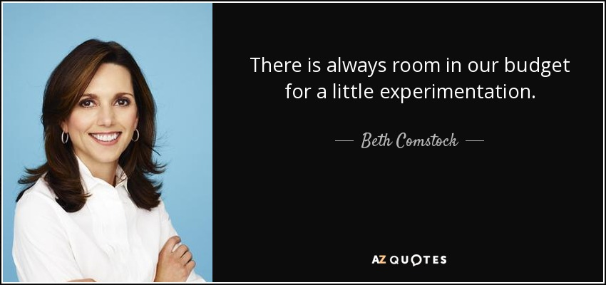 There is always room in our budget for a little experimentation. - Beth Comstock