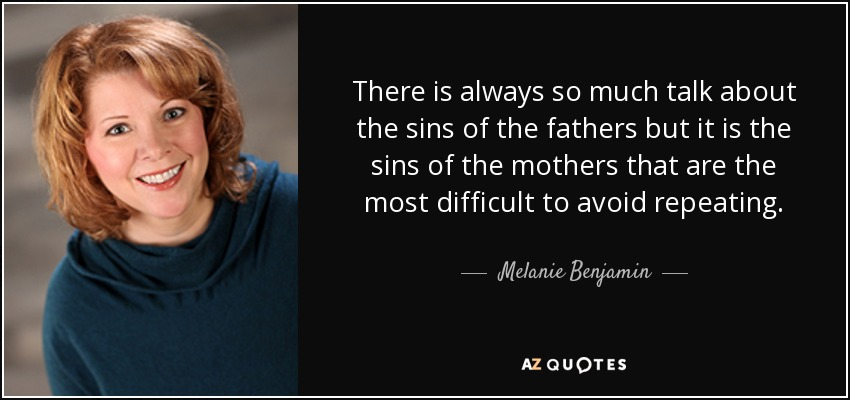 There is always so much talk about the sins of the fathers but it is the sins of the mothers that are the most difficult to avoid repeating. - Melanie Benjamin