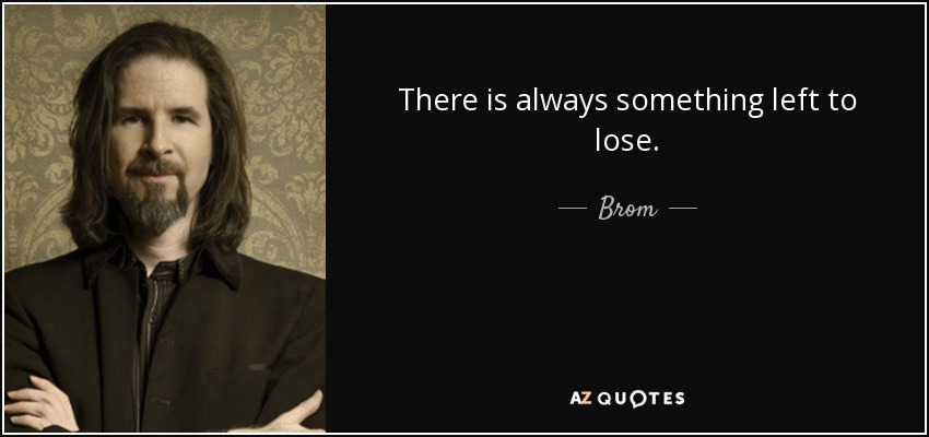 There is always something left to lose. - Brom