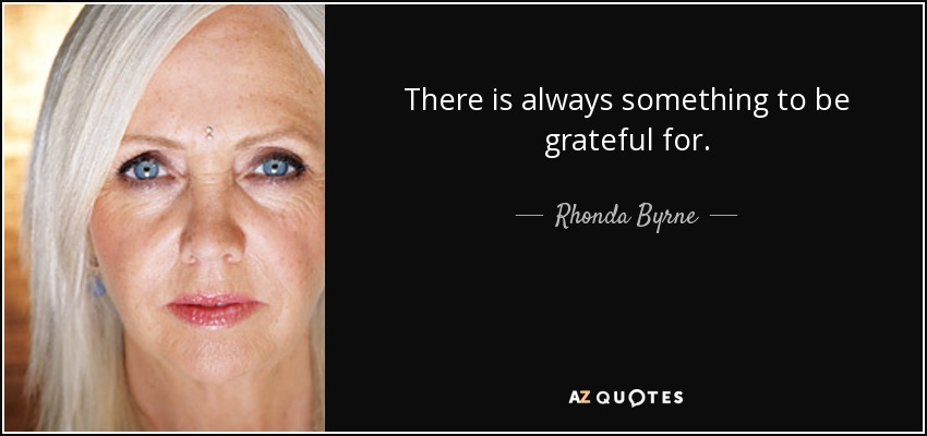 There is always something to be grateful for. - Rhonda Byrne