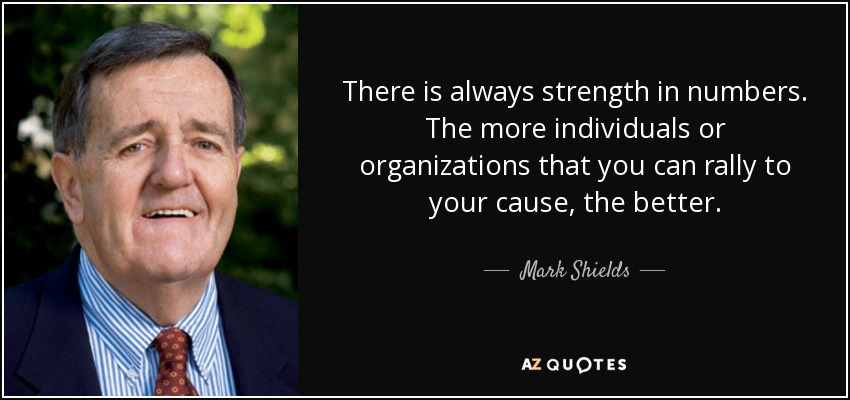 There is always strength in numbers. The more individuals or organizations that you can rally to your cause, the better. - Mark Shields