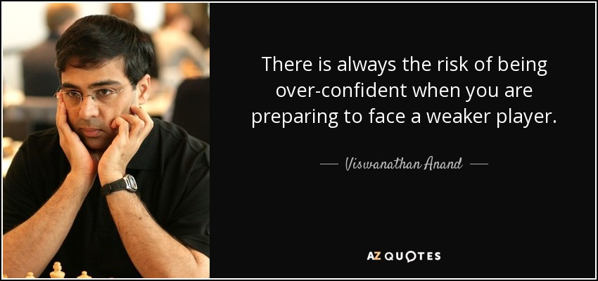 There is always the risk of being over-confident when you are preparing to face a weaker player. - Viswanathan Anand