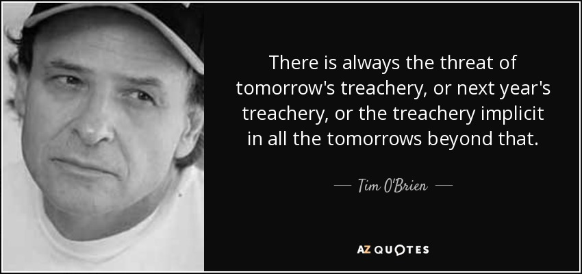 There is always the threat of tomorrow's treachery, or next year's treachery, or the treachery implicit in all the tomorrows beyond that. - Tim O'Brien