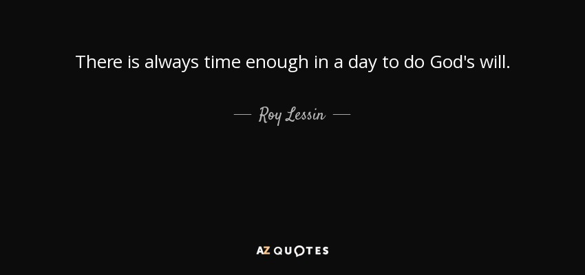 There is always time enough in a day to do God's will. - Roy Lessin