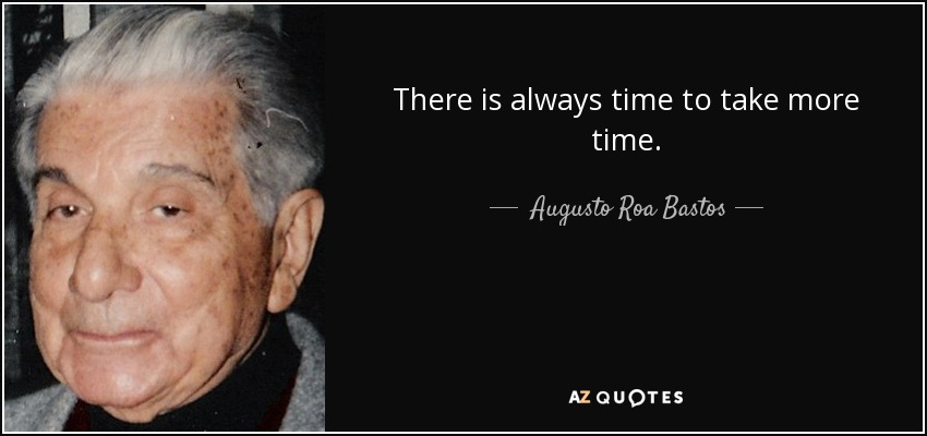 There is always time to take more time. - Augusto Roa Bastos