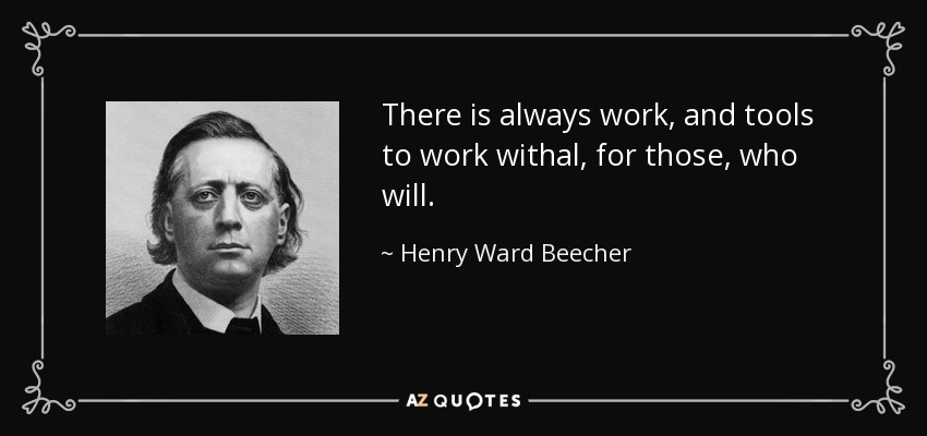 There is always work, and tools to work withal, for those, who will. - Henry Ward Beecher