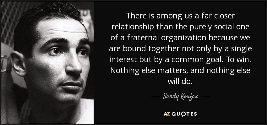 There is among us a far closer relationship than the purely social one of a fraternal organization because we are bound together not only by a single interest but by a common goal. To win. Nothing else matters, and nothing else will do. - Sandy Koufax