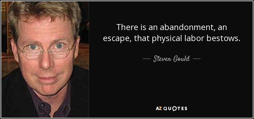 There is an abandonment, an escape, that physical labor bestows. - Steven Gould
