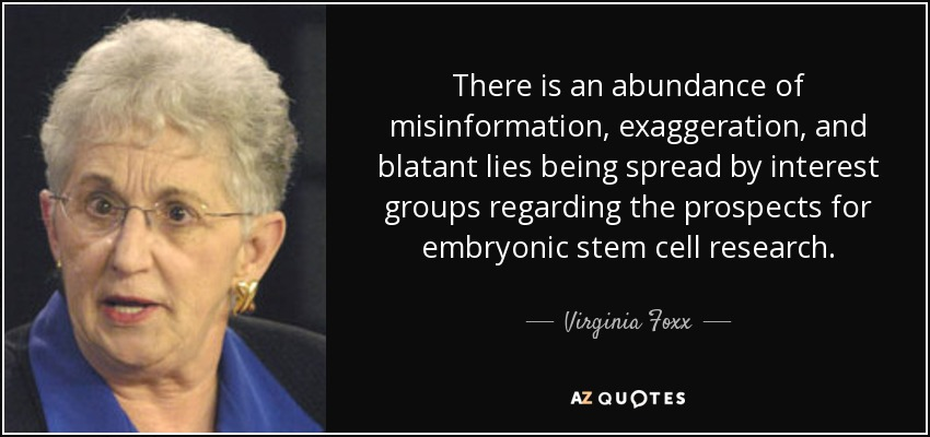 There is an abundance of misinformation, exaggeration, and blatant lies being spread by interest groups regarding the prospects for embryonic stem cell research. - Virginia Foxx
