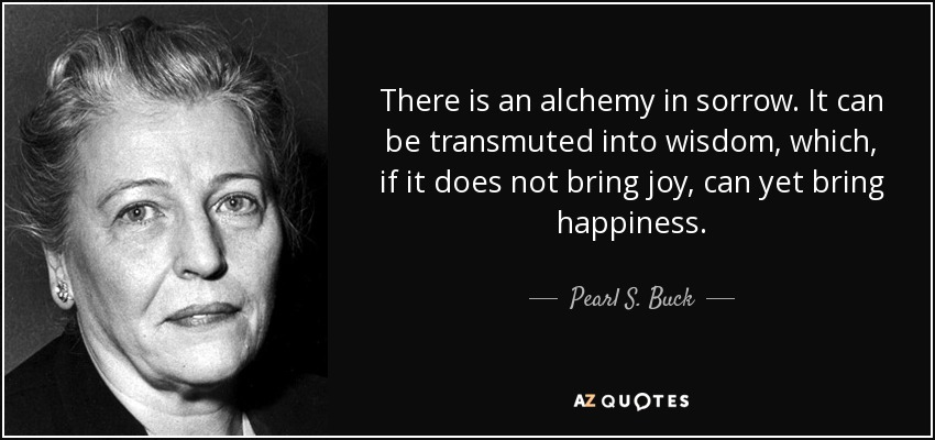 There is an alchemy in sorrow. It can be transmuted into wisdom, which, if it does not bring joy, can yet bring happiness. - Pearl S. Buck