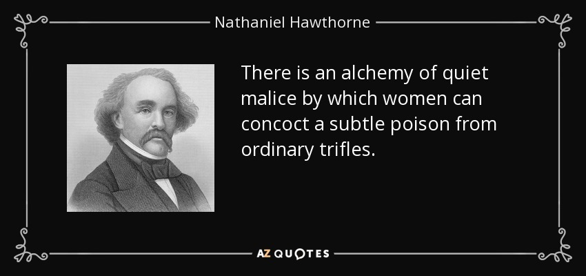 There is an alchemy of quiet malice by which women can concoct a subtle poison from ordinary trifles. - Nathaniel Hawthorne