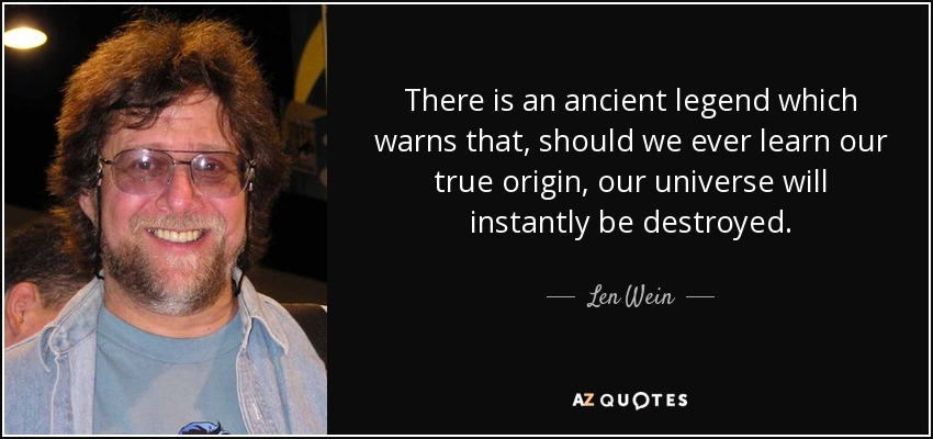 There is an ancient legend which warns that, should we ever learn our true origin, our universe will instantly be destroyed. - Len Wein