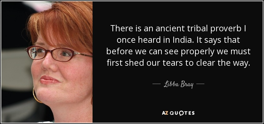 There is an ancient tribal proverb I once heard in India. It says that before we can see properly we must first shed our tears to clear the way. - Libba Bray
