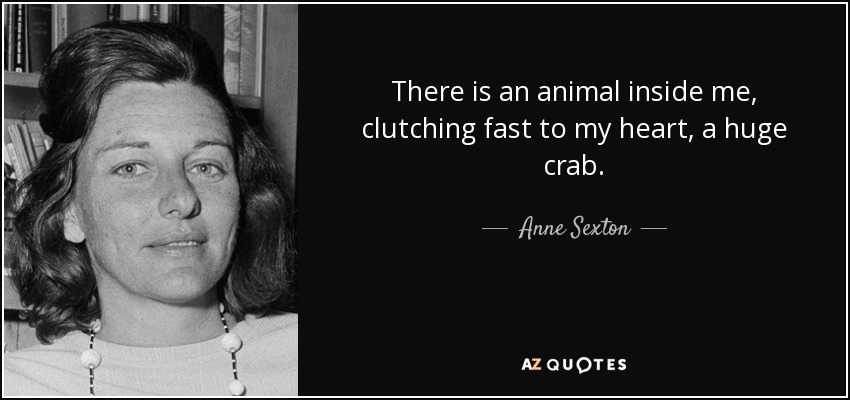 There is an animal inside me, clutching fast to my heart, a huge crab. - Anne Sexton