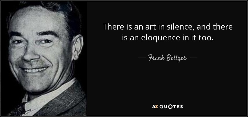 There is an art in silence, and there is an eloquence in it too. - Frank Bettger