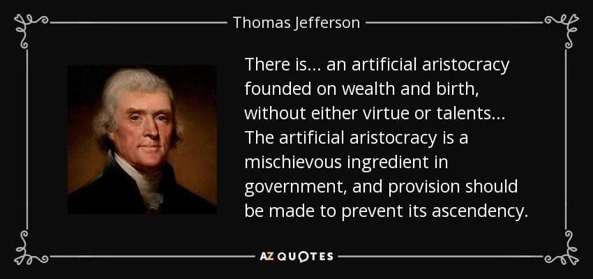 There is... an artificial aristocracy founded on wealth and birth, without either virtue or talents... The artificial aristocracy is a mischievous ingredient in government, and provision should be made to prevent its ascendency. - Thomas Jefferson