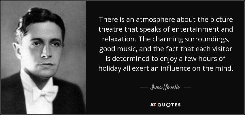 There is an atmosphere about the picture theatre that speaks of entertainment and relaxation. The charming surroundings, good music, and the fact that each visitor is determined to enjoy a few hours of holiday all exert an influence on the mind. - Ivor Novello