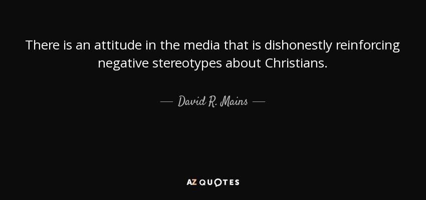 There is an attitude in the media that is dishonestly reinforcing negative stereotypes about Christians. - David R. Mains