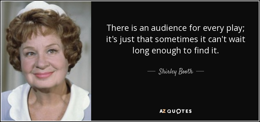 There is an audience for every play; it's just that sometimes it can't wait long enough to find it. - Shirley Booth