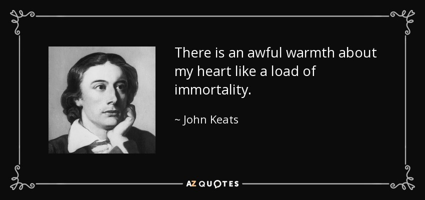 There is an awful warmth about my heart like a load of immortality. - John Keats