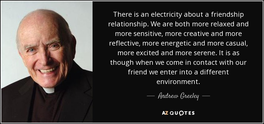 There is an electricity about a friendship relationship. We are both more relaxed and more sensitive, more creative and more reflective, more energetic and more casual, more excited and more serene. It is as though when we come in contact with our friend we enter into a different environment. - Andrew Greeley