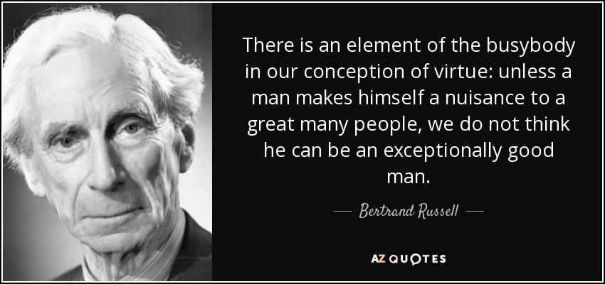 There is an element of the busybody in our conception of virtue: unless a man makes himself a nuisance to a great many people, we do not think he can be an exceptionally good man. - Bertrand Russell