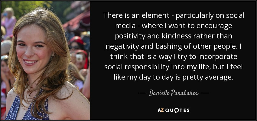 There is an element - particularly on social media - where I want to encourage positivity and kindness rather than negativity and bashing of other people. I think that is a way I try to incorporate social responsibility into my life, but I feel like my day to day is pretty average. - Danielle Panabaker