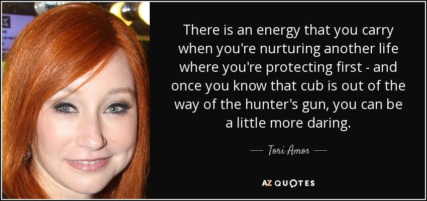 There is an energy that you carry when you're nurturing another life where you're protecting first - and once you know that cub is out of the way of the hunter's gun, you can be a little more daring. - Tori Amos