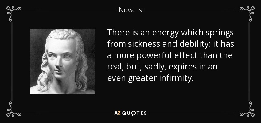 There is an energy which springs from sickness and debility: it has a more powerful effect than the real, but, sadly, expires in an even greater infirmity. - Novalis
