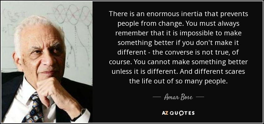 There is an enormous inertia that prevents people from change. You must always remember that it is impossible to make something better if you don't make it different - the converse is not true, of course. You cannot make something better unless it is different. And different scares the life out of so many people. - Amar Bose
