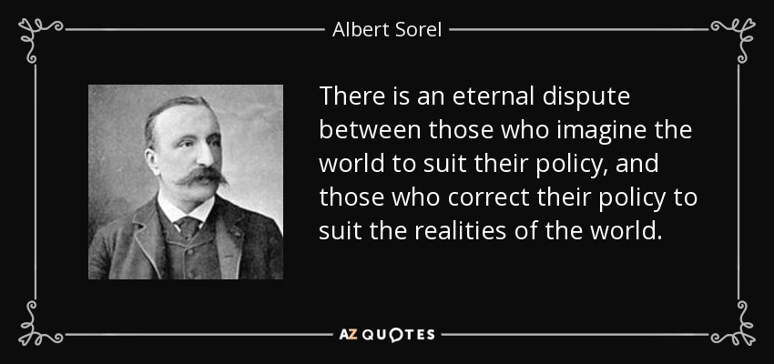 There is an eternal dispute between those who imagine the world to suit their policy, and those who correct their policy to suit the realities of the world. - Albert Sorel