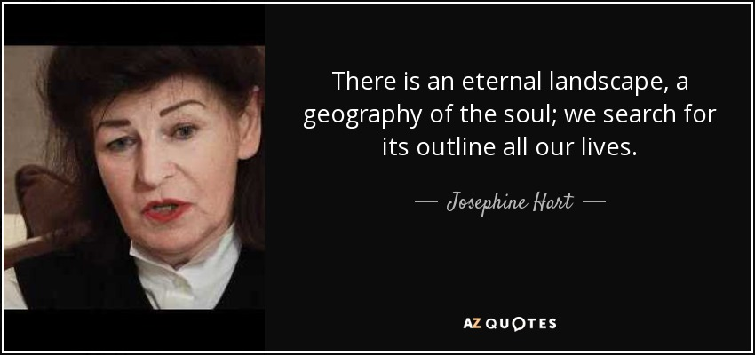 There is an eternal landscape, a geography of the soul; we search for its outline all our lives. - Josephine Hart