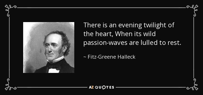 There is an evening twilight of the heart, When its wild passion-waves are lulled to rest. - Fitz-Greene Halleck