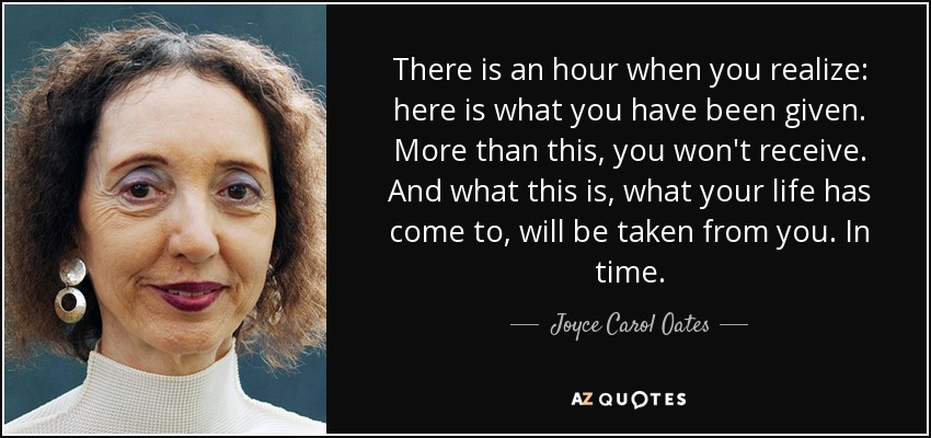 There is an hour when you realize: here is what you have been given. More than this, you won't receive. And what this is, what your life has come to, will be taken from you. In time. - Joyce Carol Oates