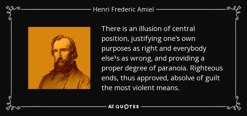 There is an illusion of central position, justifying one's own purposes as right and everybody else¹s as wrong, and providing a proper degree of paranoia. Righteous ends, thus approved, absolve of guilt the most violent means. - Henri Frederic Amiel