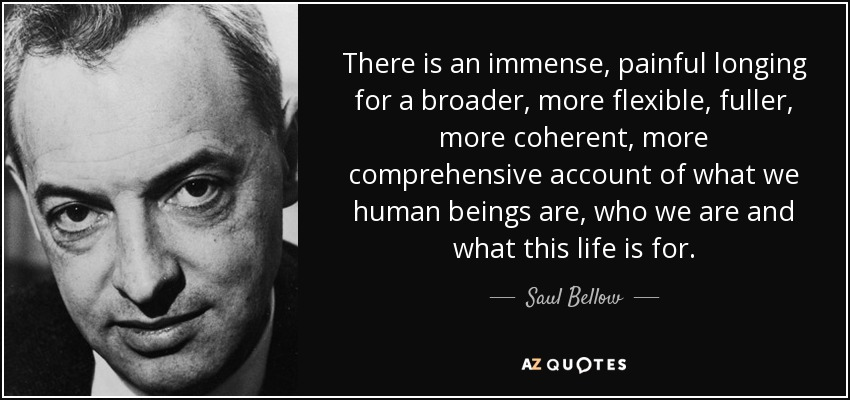 There is an immense, painful longing for a broader, more flexible, fuller, more coherent, more comprehensive account of what we human beings are, who we are and what this life is for. - Saul Bellow