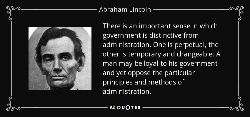 There is an important sense in which government is distinctive from administration. One is perpetual, the other is temporary and changeable. A man may be loyal to his government and yet oppose the particular principles and methods of administration. - Abraham Lincoln