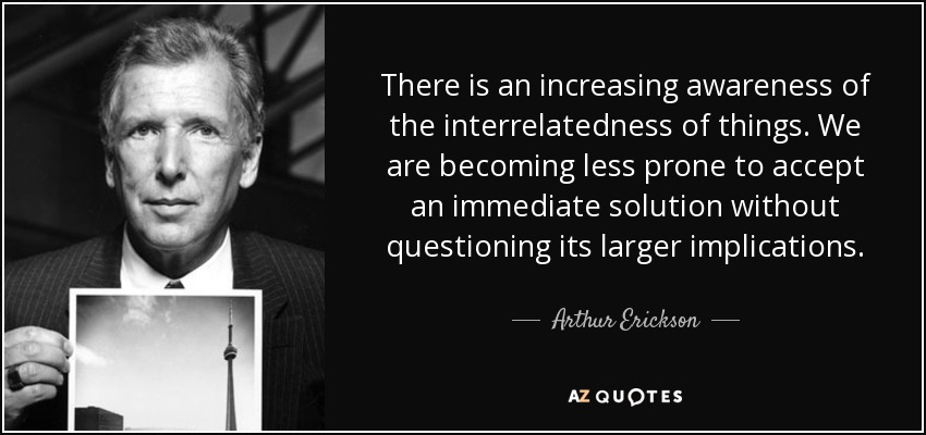 There is an increasing awareness of the interrelatedness of things. We are becoming less prone to accept an immediate solution without questioning its larger implications. - Arthur Erickson