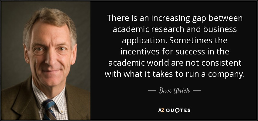 There is an increasing gap between academic research and business application. Sometimes the incentives for success in the academic world are not consistent with what it takes to run a company. - Dave Ulrich