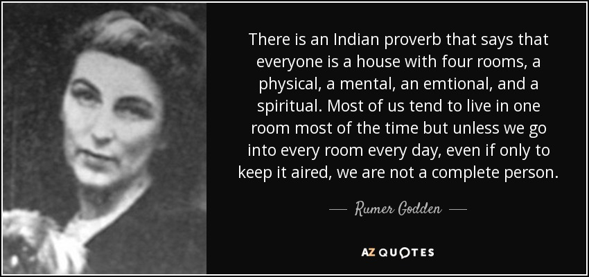 There is an Indian proverb that says that everyone is a house with four rooms, a physical, a mental, an emtional, and a spiritual . Most of us tend to live in one room most of the time but unless we go into every room every day, even if only to keep it aired, we are not a complete person. - Rumer Godden