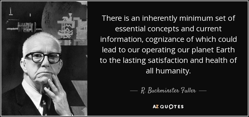 There is an inherently minimum set of essential concepts and current information, cognizance of which could lead to our operating our planet Earth to the lasting satisfaction and health of all humanity. - R. Buckminster Fuller