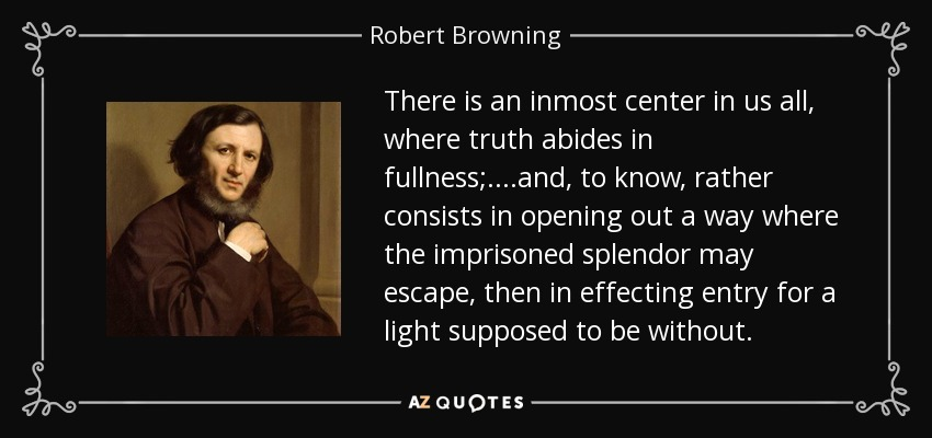 There is an inmost center in us all, where truth abides in fullness;....and, to know, rather consists in opening out a way where the imprisoned splendor may escape, then in effecting entry for a light supposed to be without. - Robert Browning